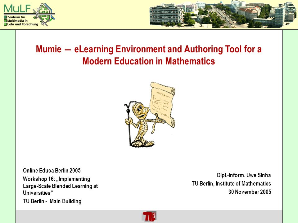Hendricks / Jeschke / Thomsen / Weinzierl Mumie eLearning Environment and Authoring Tool for a Modern Education in Mathematics Online Educa Berlin 2005 Workshop 16: Implementing Large-Scale Blended Learning at Universities TU Berlin - Main Building Dipl.-Inform.
