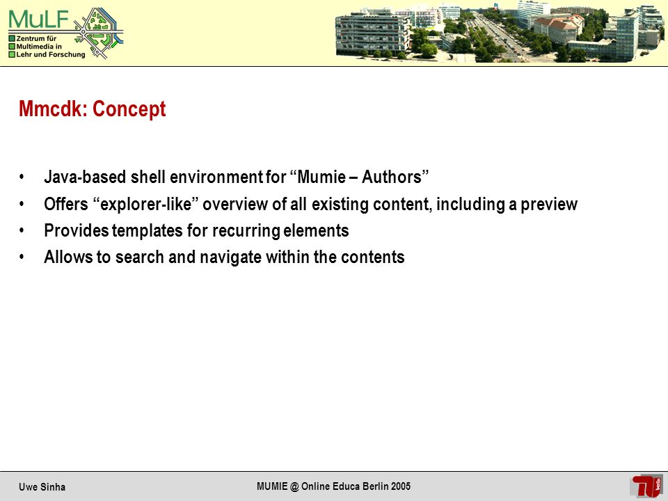 Uwe Sinha MUMIE @ Online Educa Berlin 2005 Mmcdk: Concept Java-based shell environment for Mumie – Authors Offers explorer-like overview of all existing content, including a preview Provides templates for recurring elements Allows to search and navigate within the contents