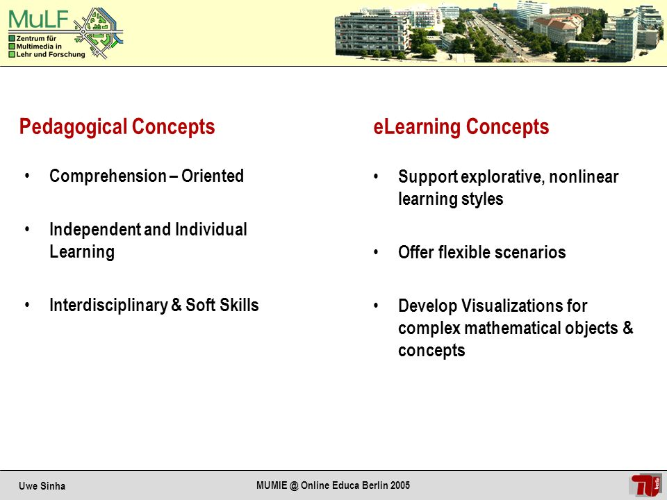 Uwe Sinha MUMIE @ Online Educa Berlin 2005 Pedagogical Concepts Support explorative, nonlinear learning styles Offer flexible scenarios Develop Visualizations for complex mathematical objects & concepts eLearning Concepts Comprehension – Oriented Independent and Individual Learning Interdisciplinary & Soft Skills
