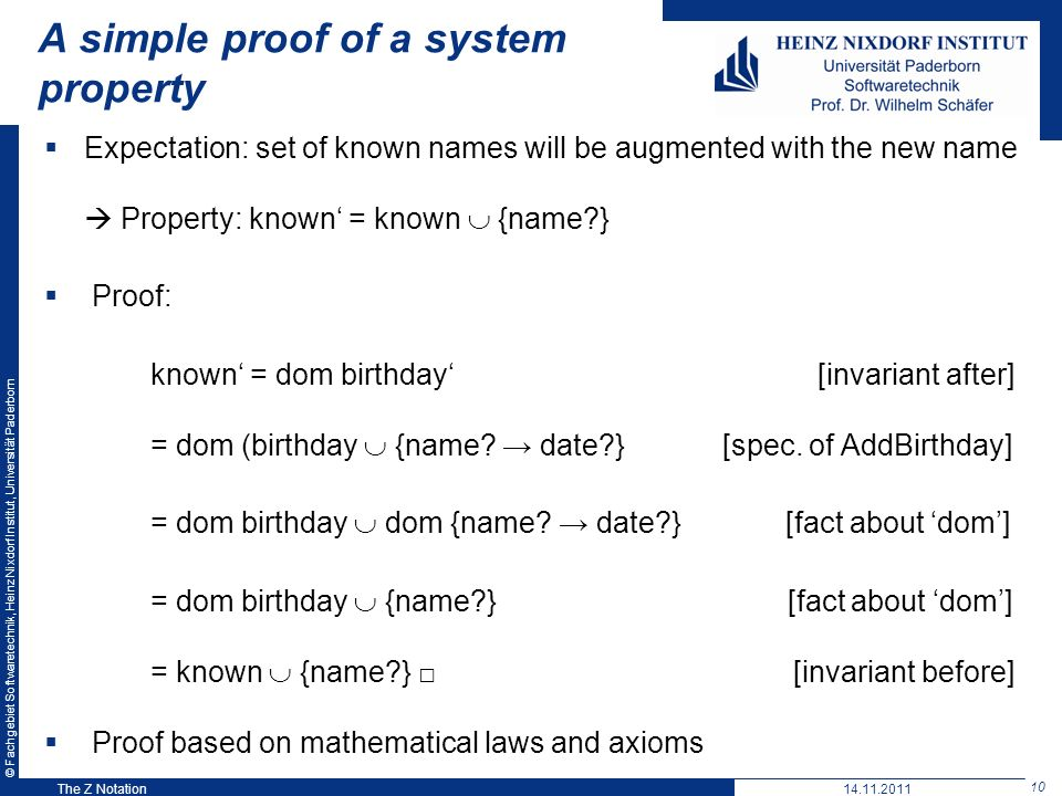 © Fachgebiet Softwaretechnik, Heinz Nixdorf Institut, Universität Paderborn 10 The Z Notation A simple proof of a system property Expectation: set of known names will be augmented with the new name Property: known = known {name } Proof: known = dom birthday [invariant after] = dom (birthday {name.