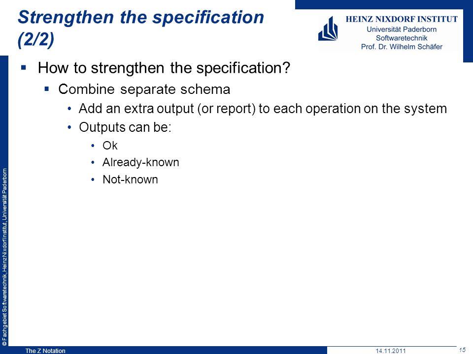 © Fachgebiet Softwaretechnik, Heinz Nixdorf Institut, Universität Paderborn 15 The Z Notation Strengthen the specification (2/2) How to strengthen the