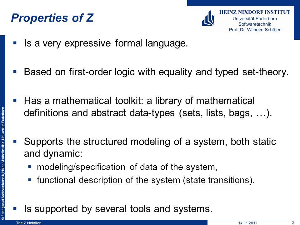 © Fachgebiet Softwaretechnik, Heinz Nixdorf Institut, Universität Paderborn 3 The Z Notation Properties of Z Is a very expressive formal language. Bas