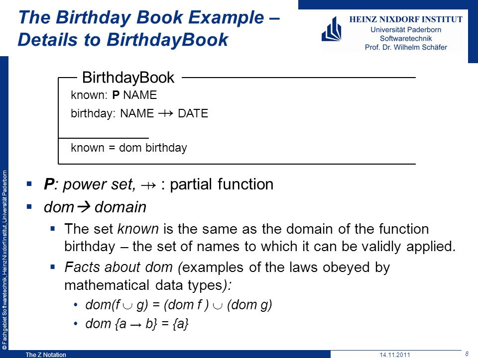 © Fachgebiet Softwaretechnik, Heinz Nixdorf Institut, Universität Paderborn 8 The Z Notation The Birthday Book Example – Details to BirthdayBook P: power set, : partial function dom domain The set known is the same as the domain of the function birthday – the set of names to which it can be validly applied.