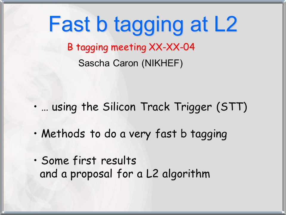 Fast b tagging at L2 B tagging meeting XX-XX-04 Sascha Caron (NIKHEF) … using the Silicon Track Trigger (STT) Methods to do a very fast b tagging Some first results and a proposal for a L2 algorithm