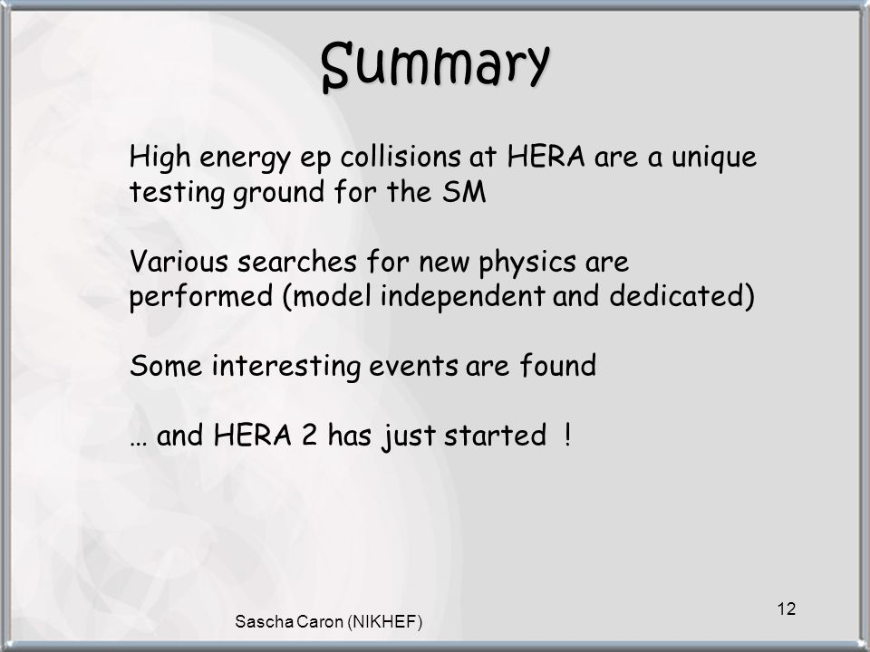 Sascha Caron (NIKHEF) 12 Summary High energy ep collisions at HERA are a unique testing ground for the SM Various searches for new physics are performed (model independent and dedicated) Some interesting events are found … and HERA 2 has just started !