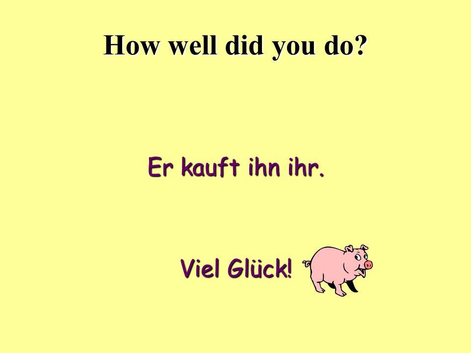 How well did you do? Er kauft ihn ihr. Viel Glück!