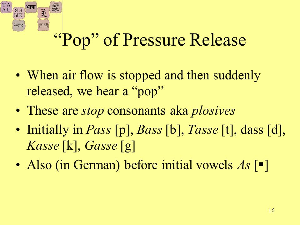 16 Pop of Pressure Release When air flow is stopped and then suddenly released, we hear a pop These are stop consonants aka plosives Initially in Pass [p], Bass [b], Tasse [t], dass [d], Kasse [k], Gasse [g] Also (in German) before initial vowels As [ ]
