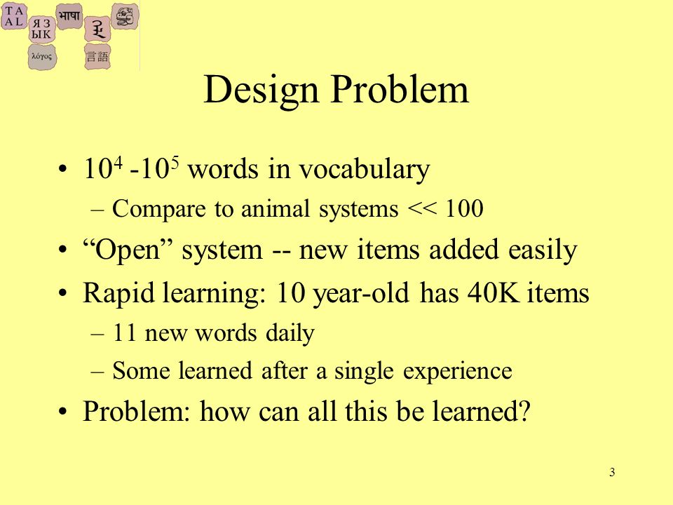 3 Design Problem words in vocabulary –Compare to animal systems << 100 Open system -- new items added easily Rapid learning: 10 year-old has 40K items –11 new words daily –Some learned after a single experience Problem: how can all this be learned