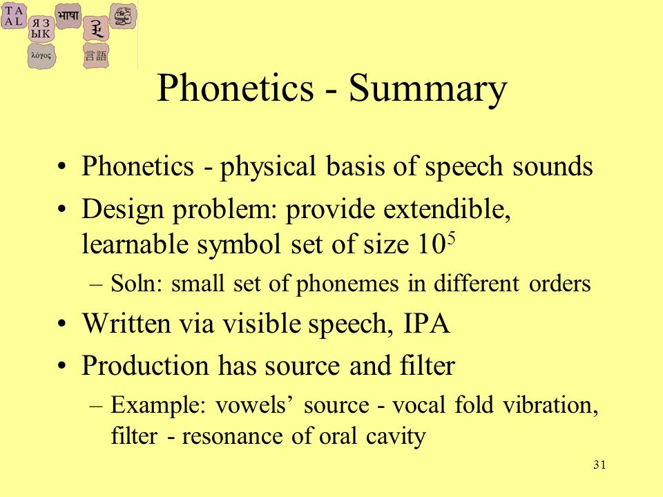 31 Phonetics - Summary Phonetics - physical basis of speech sounds Design problem: provide extendible, learnable symbol set of size 10 5 –Soln: small set of phonemes in different orders Written via visible speech, IPA Production has source and filter –Example: vowels source - vocal fold vibration, filter - resonance of oral cavity