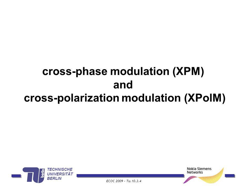TECHNISCHE UNIVERSITÄT BERLIN ECOC 2009 – Tu.10.3.4 cross-phase modulation (XPM) and cross-polarization modulation (XPolM)