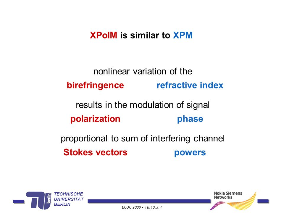 TECHNISCHE UNIVERSITÄT BERLIN ECOC 2009 – Tu.10.3.4 XPolM is similar to XPM nonlinear variation of the birefringencerefractive index proportional to sum of interfering channel Stokes vectorspowers results in the modulation of signal polarizationphase