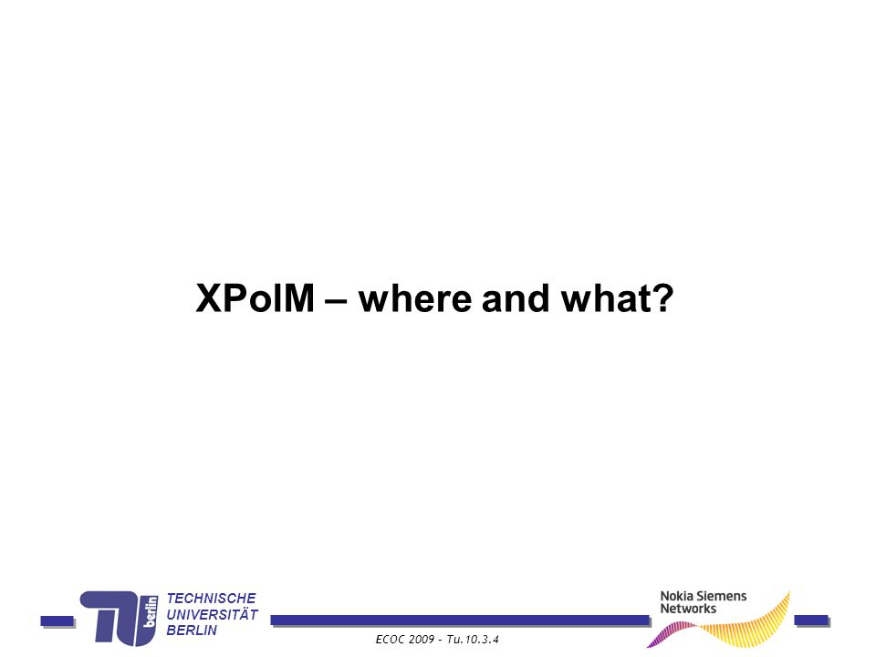 TECHNISCHE UNIVERSITÄT BERLIN ECOC 2009 – Tu.10.3.4 XPolM – where and what?