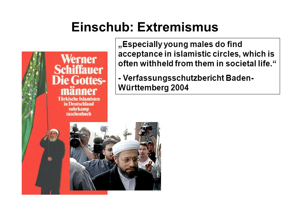 Einschub: Extremismus Especially young males do find acceptance in islamistic circles, which is often withheld from them in societal life.
