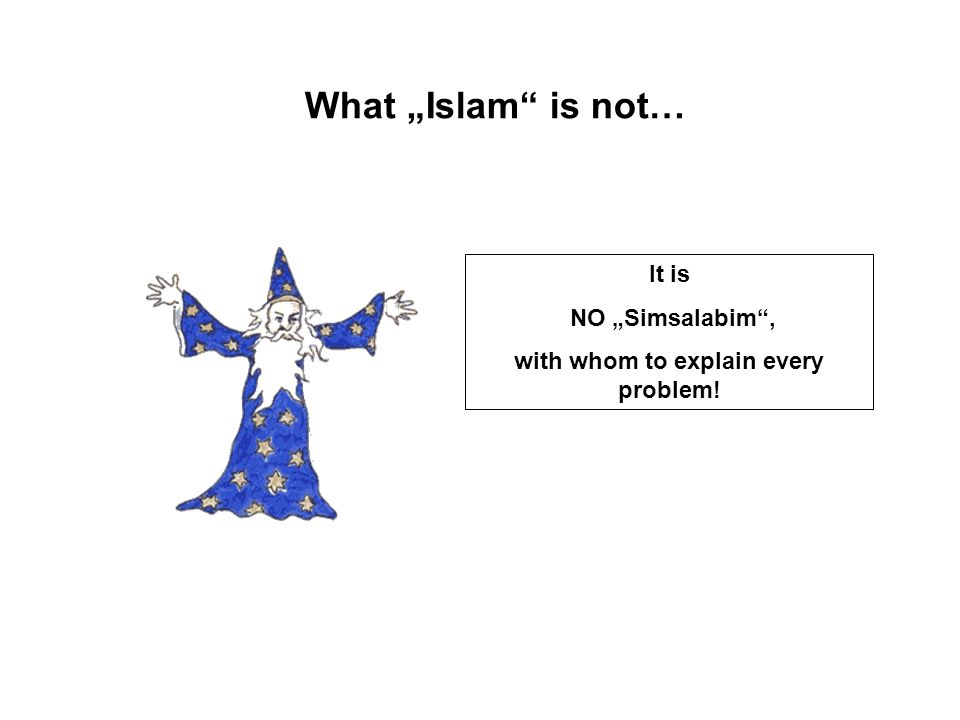 What Islam is not… It is NO Simsalabim, with whom to explain every problem!