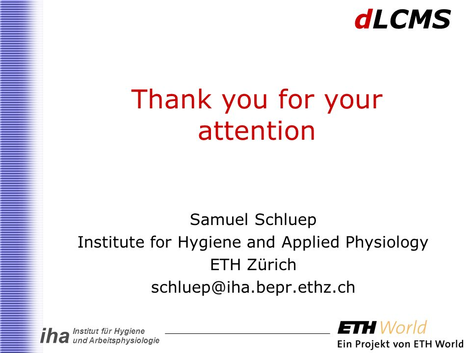 iha Institut für Hygiene und Arbeitsphysiologie Thank you for your attention Samuel Schluep Institute for Hygiene and Applied Physiology ETH Zürich schluep@iha.bepr.ethz.ch dLCMS
