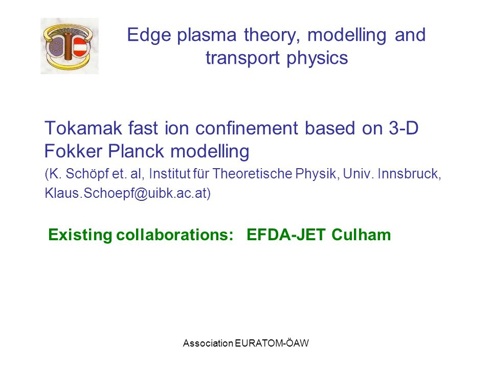 Association EURATOM-ÖAW Edge plasma theory, modelling and transport physics Tokamak fast ion confinement based on 3-D Fokker Planck modelling (K.