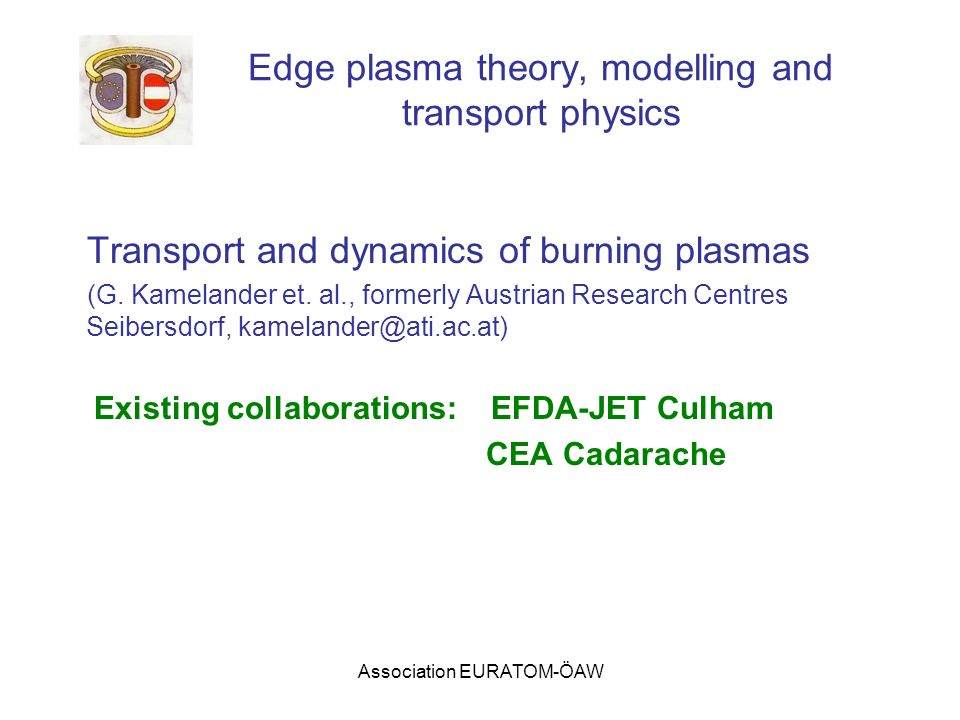Association EURATOM-ÖAW Edge plasma theory, modelling and transport physics Transport and dynamics of burning plasmas (G. Kamelander et. al., formerly