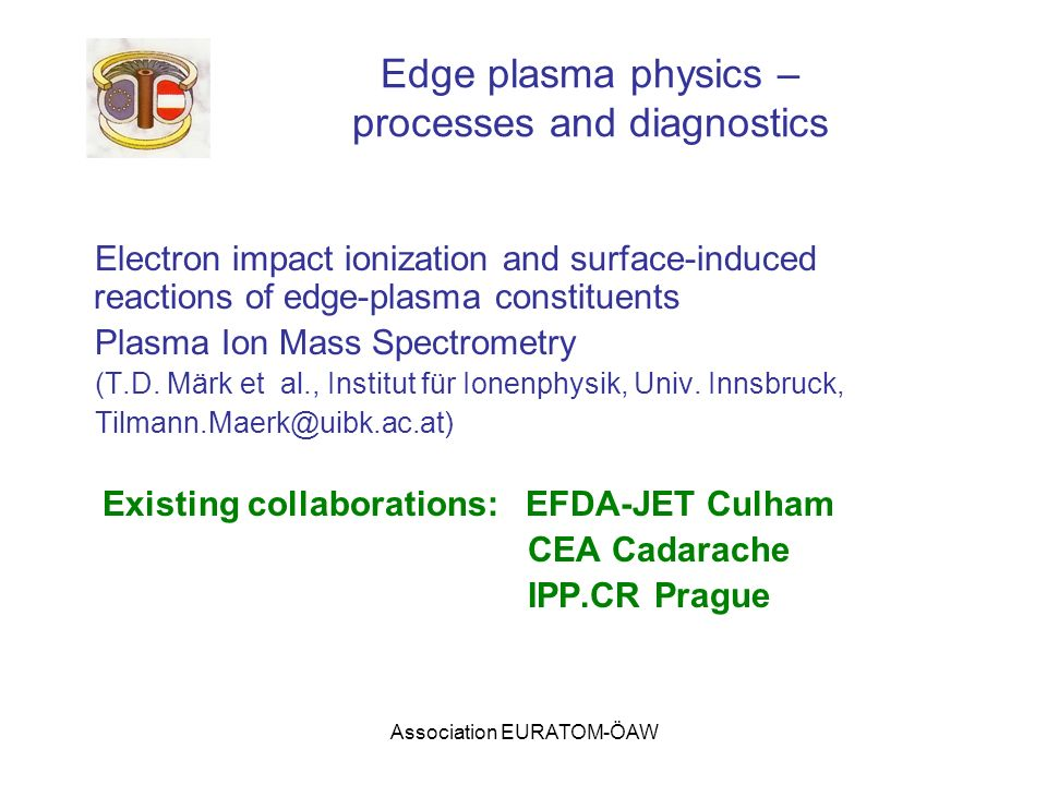 Association EURATOM-ÖAW Edge plasma physics – processes and diagnostics Electron impact ionization and surface-induced reactions of edge-plasma constituents Plasma Ion Mass Spectrometry (T.D.