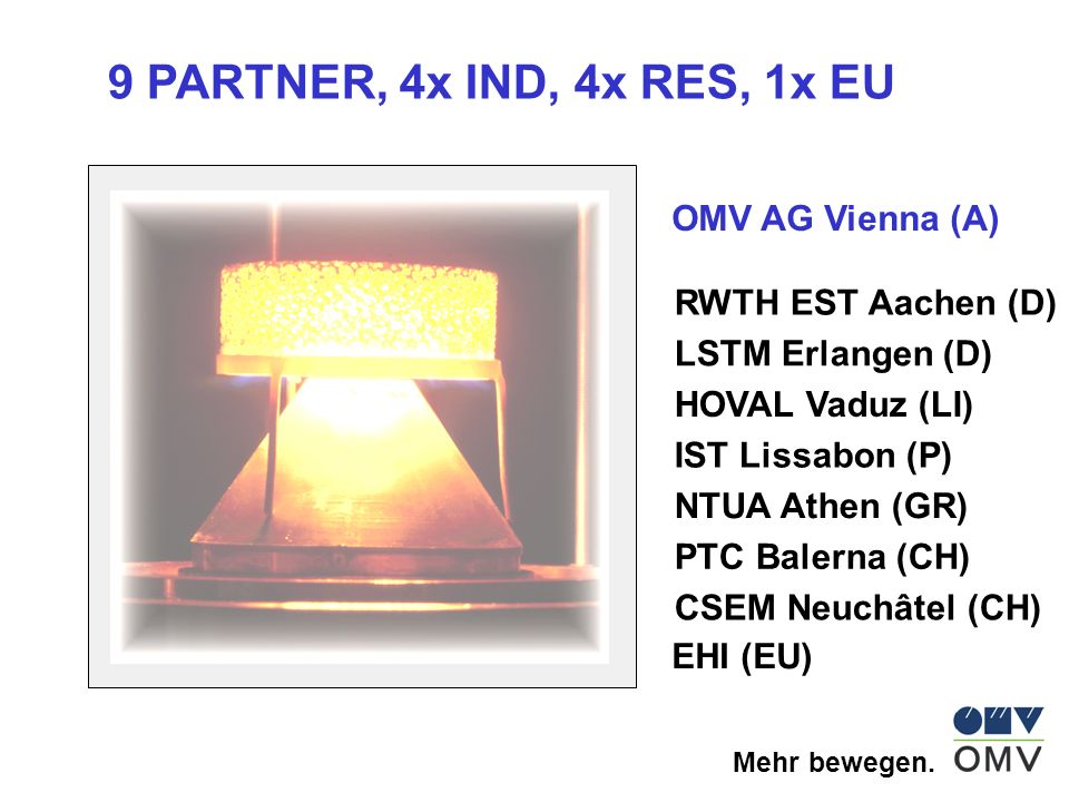 Mehr bewegen. OMV AG Vienna (A) RWTH EST Aachen (D) LSTM Erlangen (D) HOVAL Vaduz (LI) IST Lissabon (P) NTUA Athen (GR) PTC Balerna (CH) CSEM Neuchâte