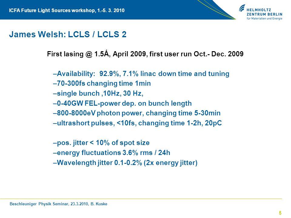 Beschleuniger Physik Seminar, 23.3.2010, B. Kuske ICFA Future Light Sources workshop, 1.-5. 3. 2010 5 James Welsh: LCLS / LCLS 2 First lasing @ 1.5Ǻ,