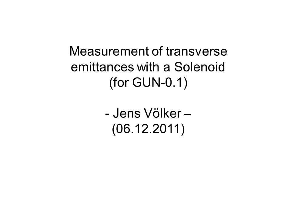 Measurement of transverse emittances with a Solenoid (for GUN-0.1) - Jens Völker – (06.12.2011)
