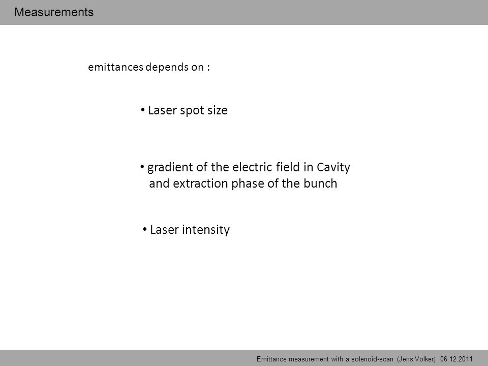 emittances depends on : Laser spot size Laser intensity gradient of the electric field in Cavity and extraction phase of the bunch Emittancemeasurement with a solenoid-scan (Jens Völker) Measurements Emittance measurement with a solenoid-scan (Jens Völker) 06.12.2011