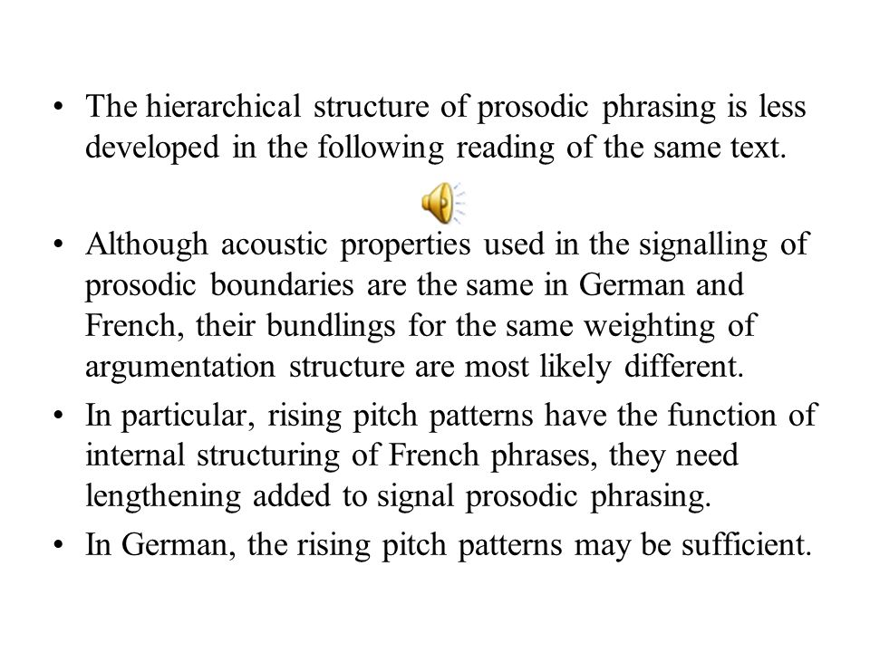 In French, there are, principally, the same prosodic parameters to signal phrase boundaries and the same gradient weighting for information grouping.