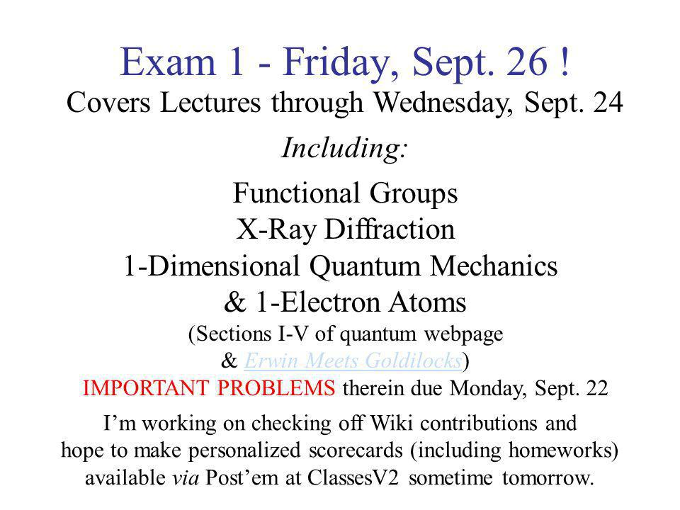Exam 1 - Friday, Sept. 26 ! Covers Lectures through Wednesday, Sept. 24 Including: Functional Groups X-Ray Diffraction 1-Dimensional Quantum Mechanics
