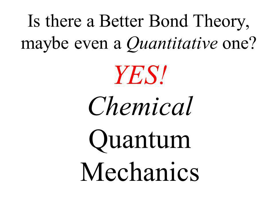 Is there a Better Bond Theory, maybe even a Quantitative one? YES! Chemical Quantum Mechanics
