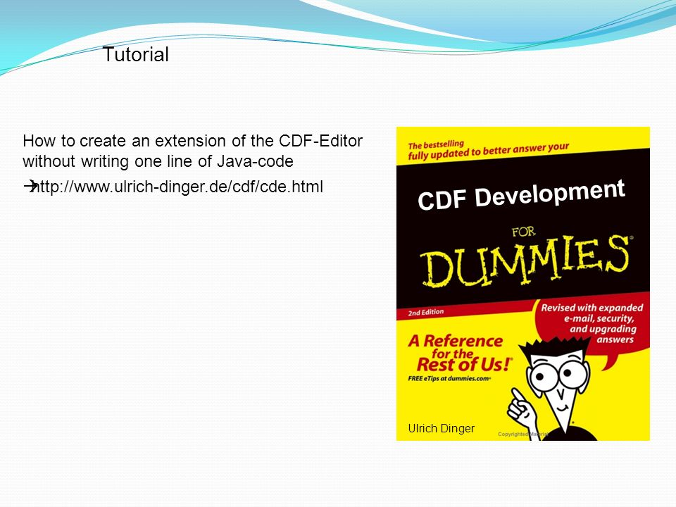 How to create an extension of the CDF-Editor without writing one line of Java-code http://www.ulrich-dinger.de/cdf/cde.html CDF Development Tutorial Ulrich Dinger
