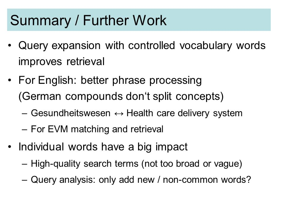 Summary / Further Work Query expansion with controlled vocabulary words improves retrieval For English: better phrase processing (German compounds dont split concepts) –Gesundheitswesen Health care delivery system –For EVM matching and retrieval Individual words have a big impact –High-quality search terms (not too broad or vague) –Query analysis: only add new / non-common words