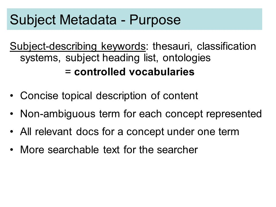 Subject Metadata - Purpose Subject-describing keywords: thesauri, classification systems, subject heading list, ontologies = controlled vocabularies Concise topical description of content Non-ambiguous term for each concept represented All relevant docs for a concept under one term More searchable text for the searcher