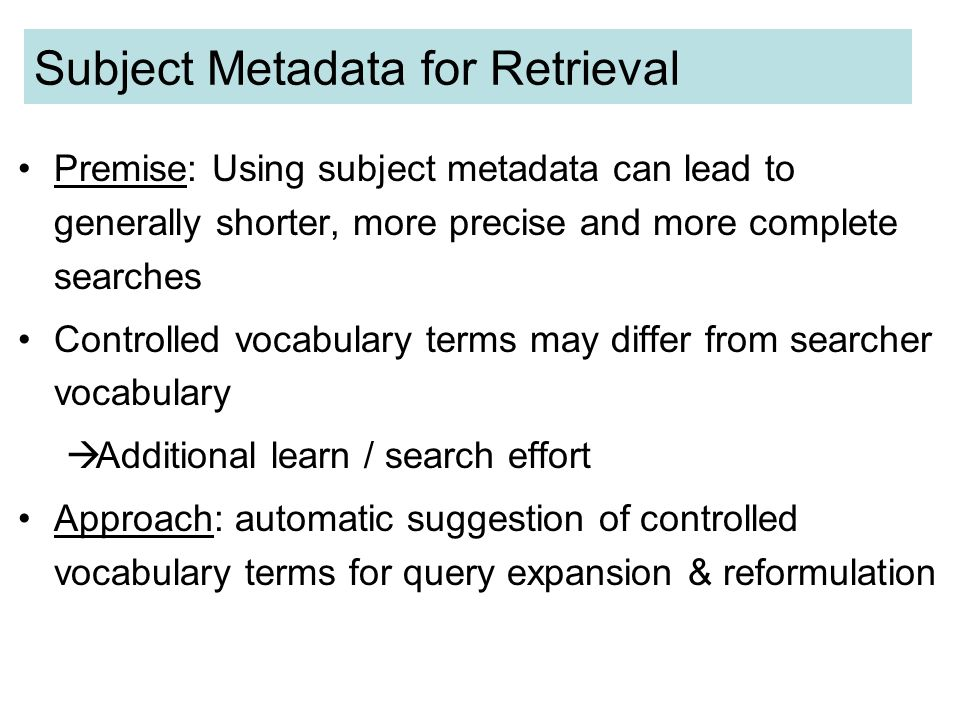 Subject Metadata for Retrieval Premise: Using subject metadata can lead to generally shorter, more precise and more complete searches Controlled vocabulary terms may differ from searcher vocabulary Additional learn / search effort Approach: automatic suggestion of controlled vocabulary terms for query expansion & reformulation