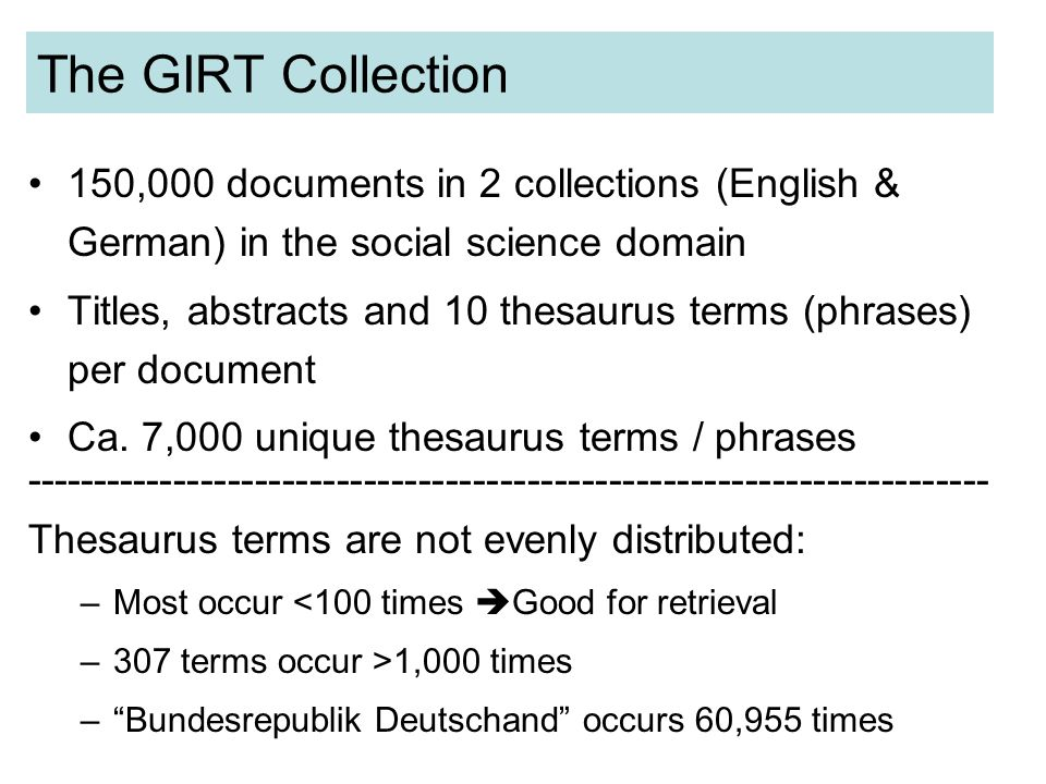 The GIRT Collection 150,000 documents in 2 collections (English & German) in the social science domain Titles, abstracts and 10 thesaurus terms (phrases) per document Ca.