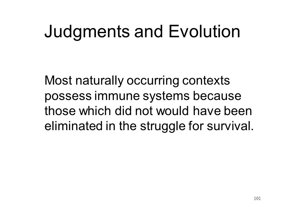 101 Judgments and Evolution Most naturally occurring contexts possess immune systems because those which did not would have been eliminated in the struggle for survival.