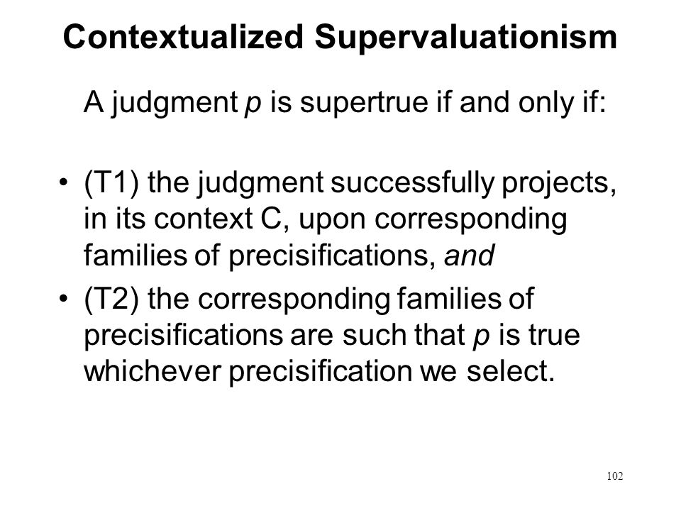 102 Contextualized Supervaluationism A judgment p is supertrue if and only if: (T1) the judgment successfully projects, in its context C, upon corresponding families of precisifications, and (T2) the corresponding families of precisifications are such that p is true whichever precisification we select.