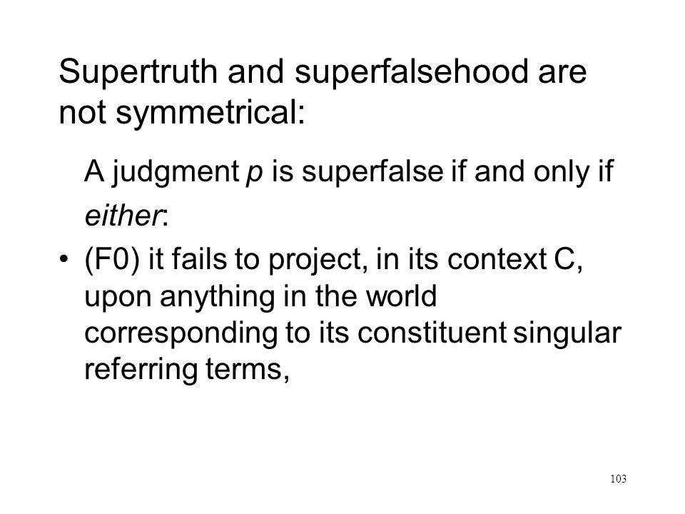 103 Supertruth and superfalsehood are not symmetrical: A judgment p is superfalse if and only if either: (F0) it fails to project, in its context C, upon anything in the world corresponding to its constituent singular referring terms,