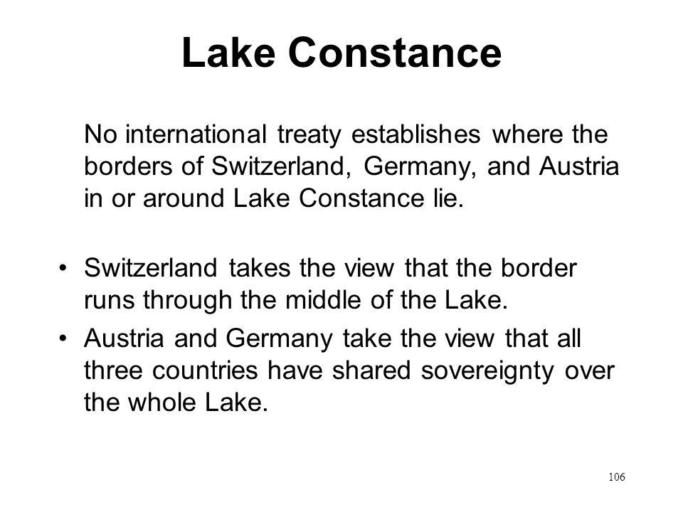 106 Lake Constance No international treaty establishes where the borders of Switzerland, Germany, and Austria in or around Lake Constance lie. Switzer