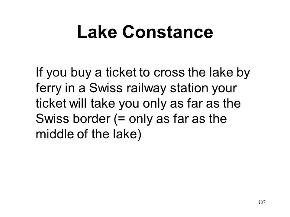 107 Lake Constance If you buy a ticket to cross the lake by ferry in a Swiss railway station your ticket will take you only as far as the Swiss border