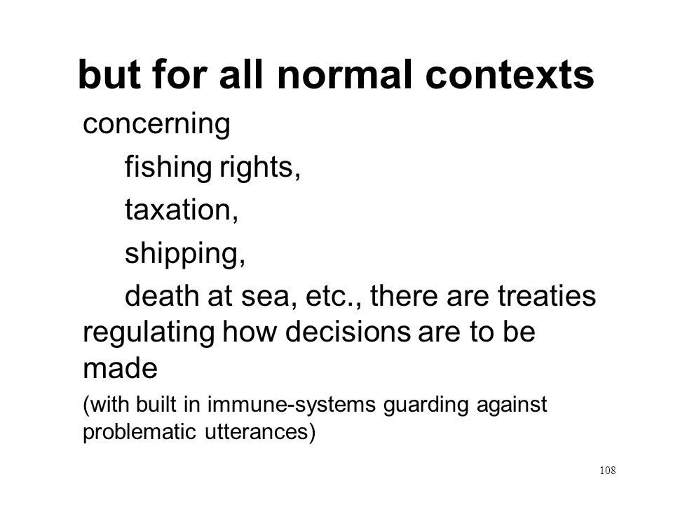 108 but for all normal contexts concerning fishing rights, taxation, shipping, death at sea, etc., there are treaties regulating how decisions are to be made (with built in immune-systems guarding against problematic utterances)