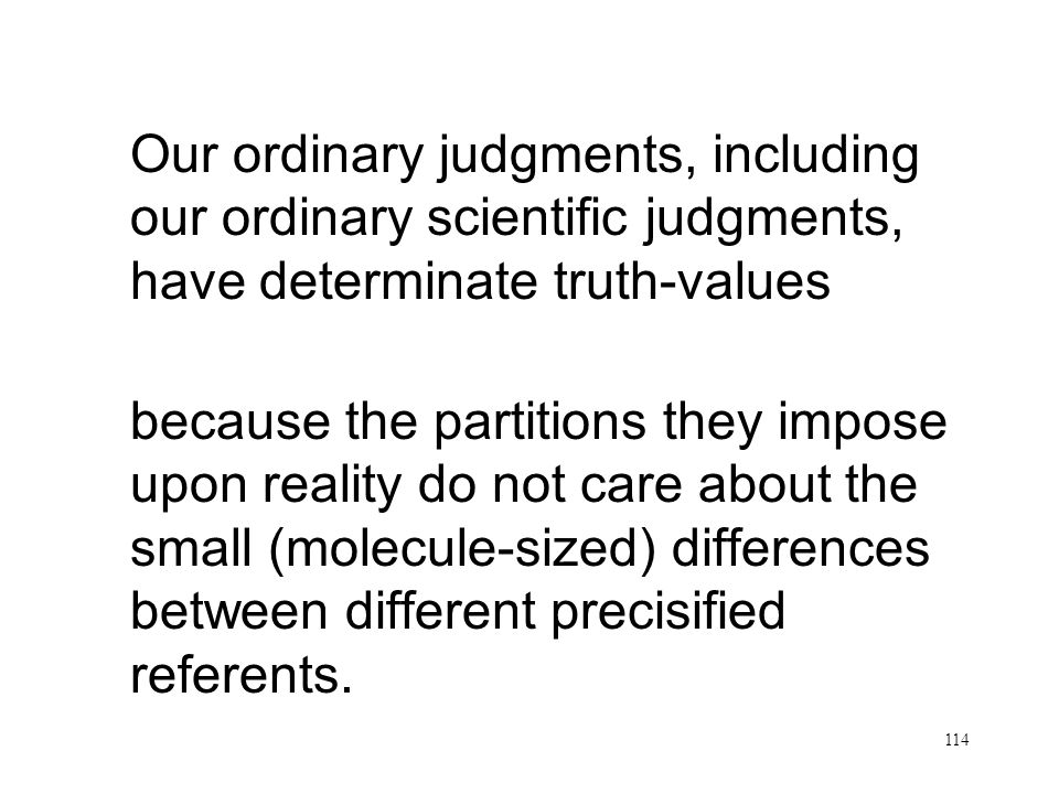 114 Partitions do not care Our ordinary judgments, including our ordinary scientific judgments, have determinate truth-values because the partitions they impose upon reality do not care about the small (molecule-sized) differences between different precisified referents.