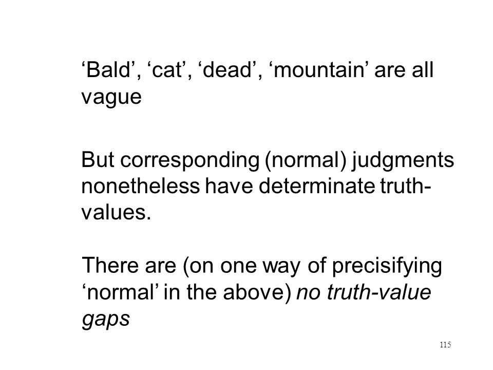 115 No Gaps Bald, cat, dead, mountain are all vague But corresponding (normal) judgments nonetheless have determinate truth- values. There are (on one