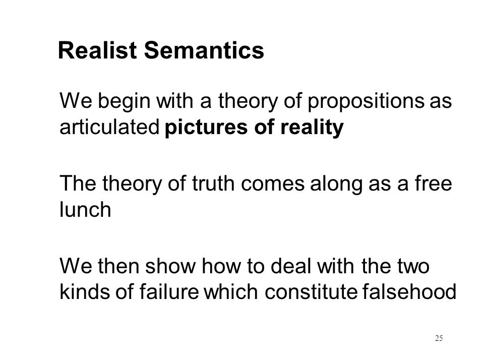 25 Realist Semantics We begin with a theory of propositions as articulated pictures of reality The theory of truth comes along as a free lunch We then