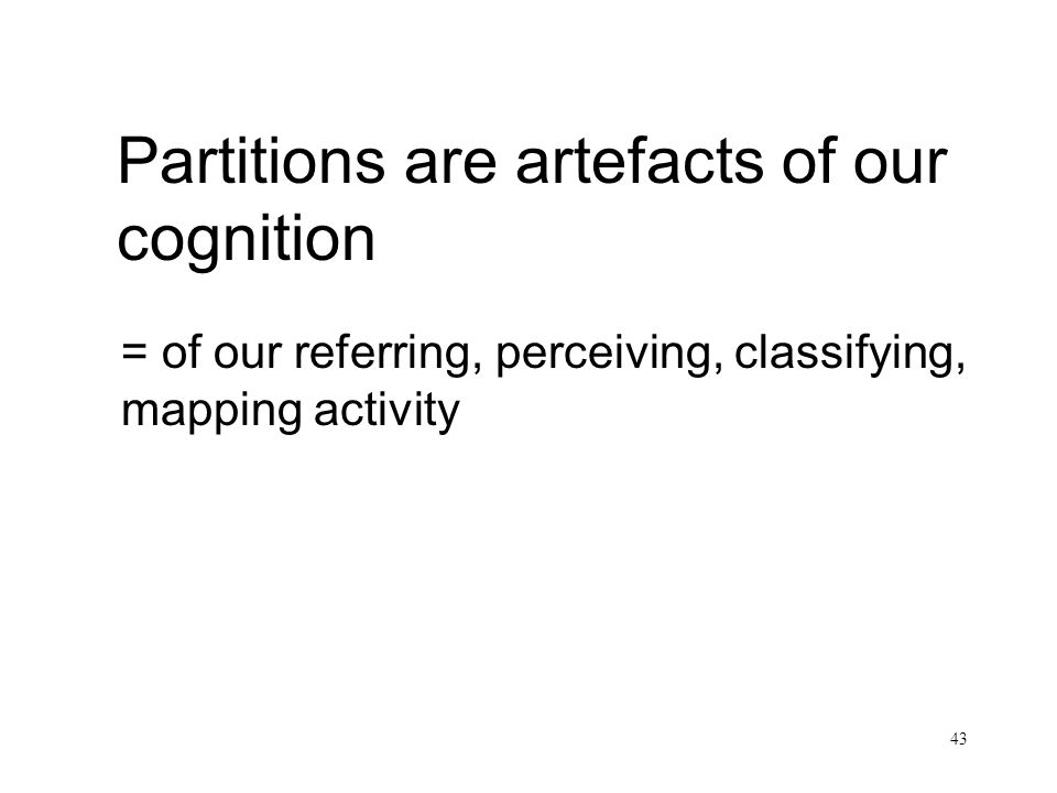 43 Partitions are artefacts of our cognition = of our referring, perceiving, classifying, mapping activity