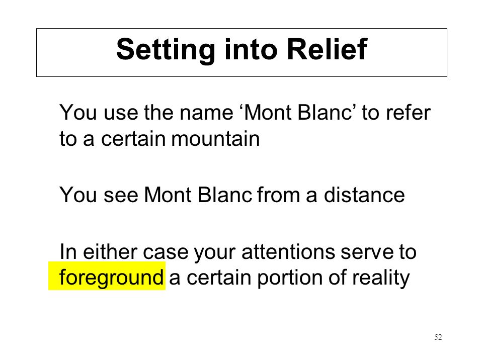 52 You use the name Mont Blanc to refer to a certain mountain You see Mont Blanc from a distance In either case your attentions serve to foreground a certain portion of reality Setting into Relief