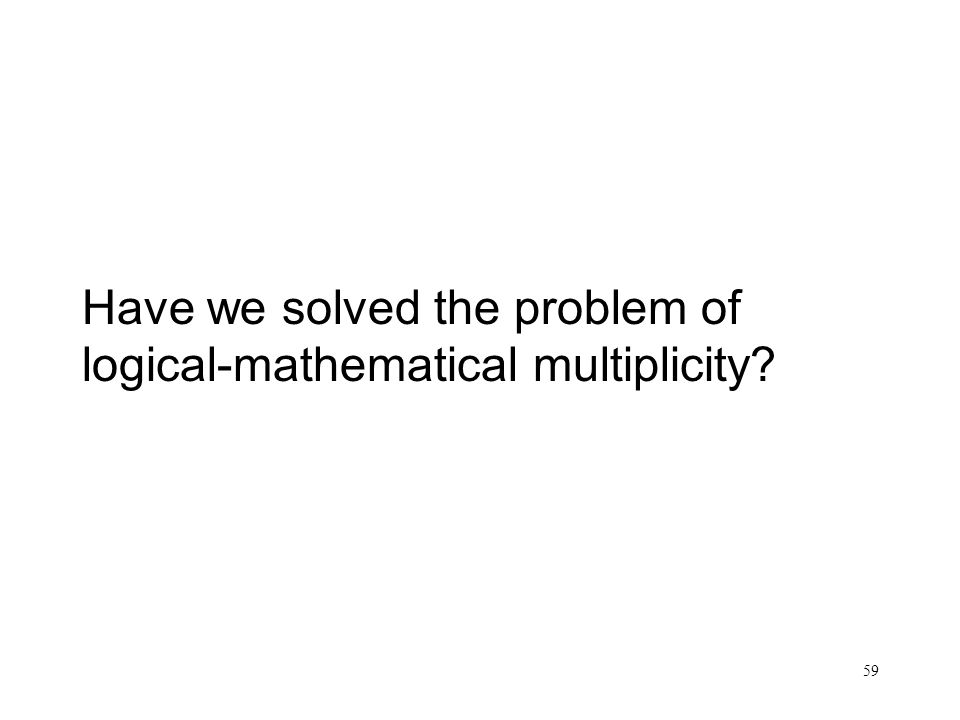 59 Have we solved the problem of logical-mathematical multiplicity?