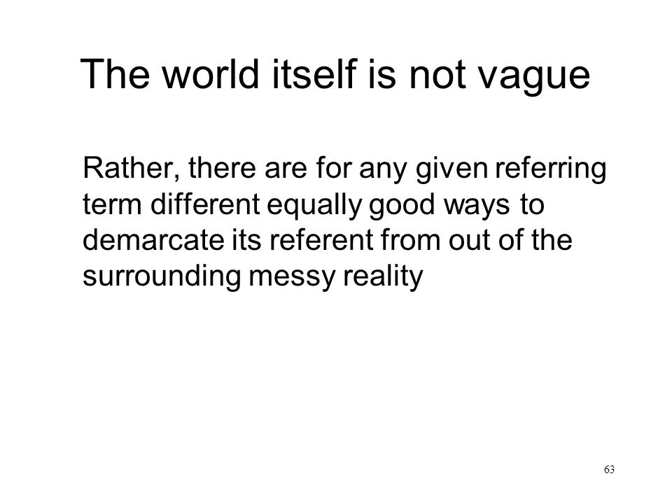 63 The world itself is not vague Rather, there are for any given referring term different equally good ways to demarcate its referent from out of the surrounding messy reality