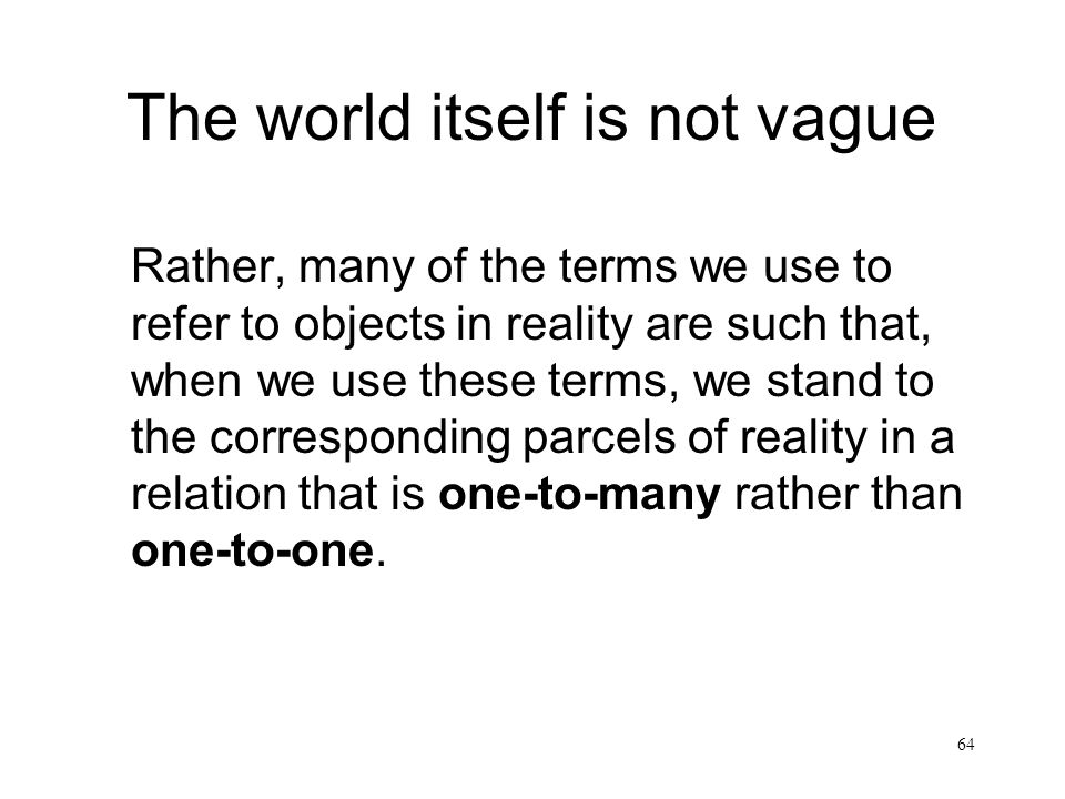 64 The world itself is not vague Rather, many of the terms we use to refer to objects in reality are such that, when we use these terms, we stand to t