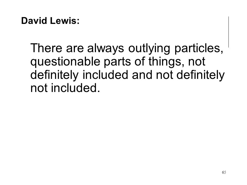 65 Many but almost one David Lewis: There are always outlying particles, questionable parts of things, not definitely included and not definitely not included.