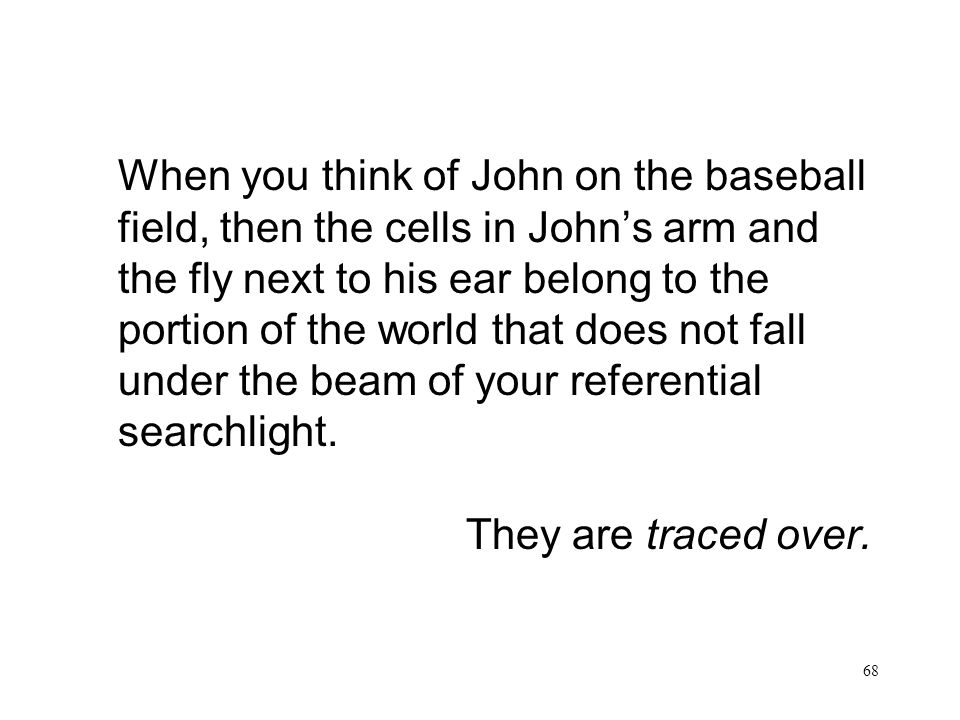 68 When you think of John on the baseball field, then the cells in Johns arm and the fly next to his ear belong to the portion of the world that does